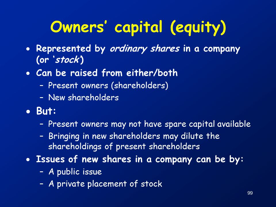 99 Owners' capital (equity)  Represented by ordinary shares in a company (or 'stock')  Can be raised from either/both –Present owners (shareholders) –New shareholders  But: –Present owners may not have spare capital available –Bringing in new shareholders may dilute the shareholdings of present shareholders  Issues of new shares in a company can be by: –A public issue –A private placement of stock