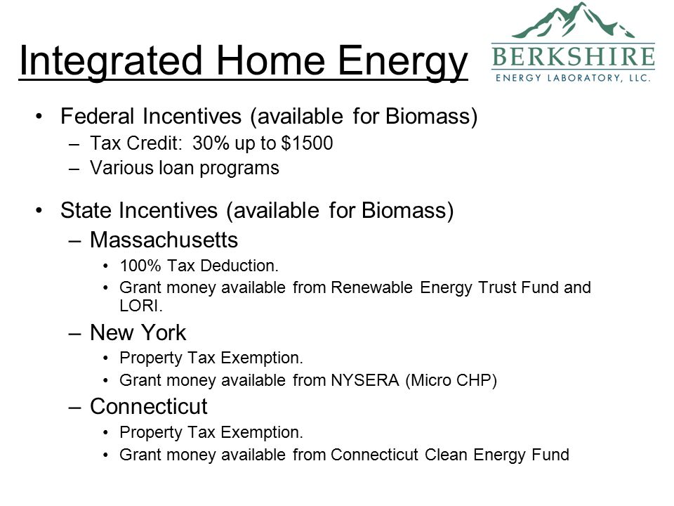 Federal Incentives (available for Biomass) –Tax Credit: 30% up to $1500 –Various loan programs State Incentives (available for Biomass) –Massachusetts 100% Tax Deduction.