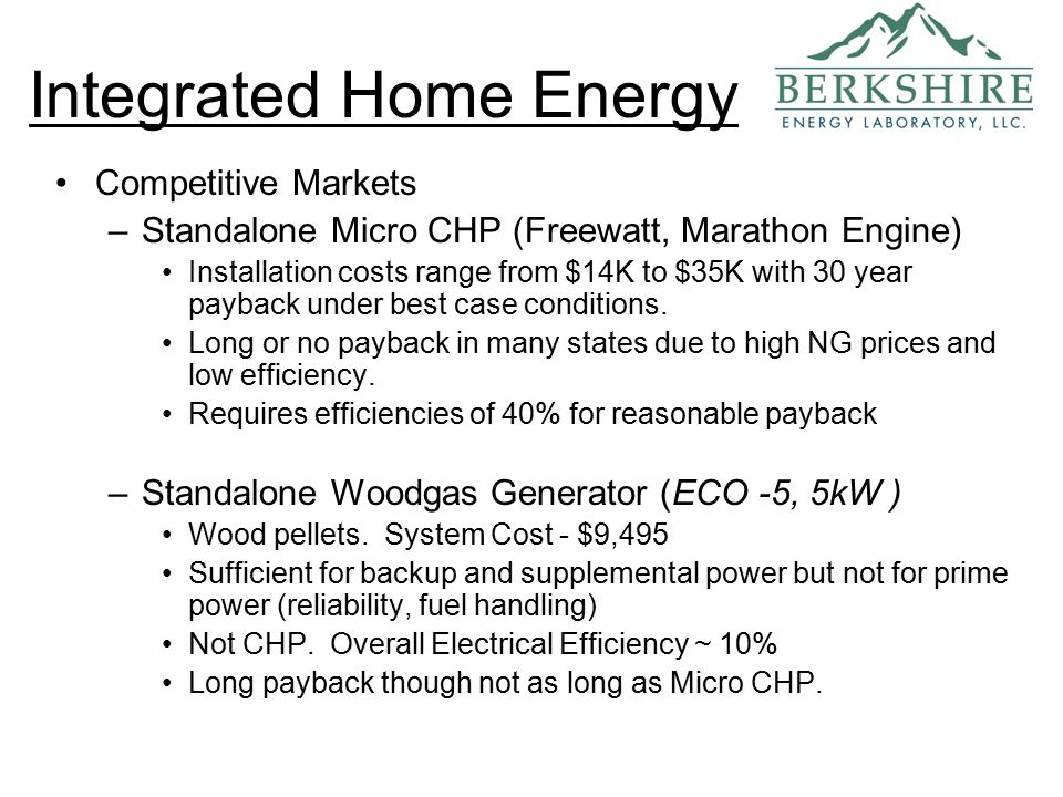 Competitive Markets –Standalone Micro CHP (Freewatt, Marathon Engine) Installation costs range from $14K to $35K with 30 year payback under best case conditions.
