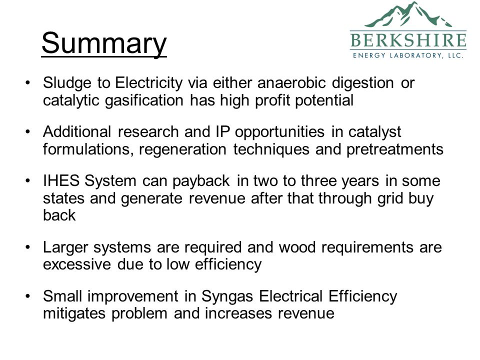 Summary Sludge to Electricity via either anaerobic digestion or catalytic gasification has high profit potential Additional research and IP opportunities in catalyst formulations, regeneration techniques and pretreatments IHES System can payback in two to three years in some states and generate revenue after that through grid buy back Larger systems are required and wood requirements are excessive due to low efficiency Small improvement in Syngas Electrical Efficiency mitigates problem and increases revenue