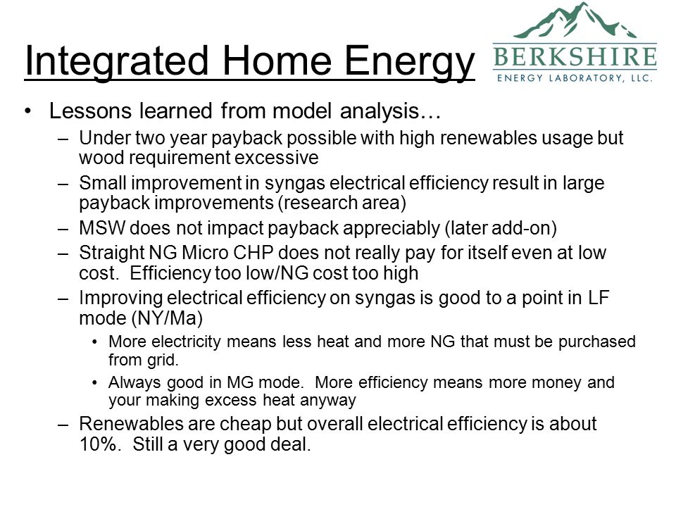 Integrated Home Energy Lessons learned from model analysis… –Under two year payback possible with high renewables usage but wood requirement excessive –Small improvement in syngas electrical efficiency result in large payback improvements (research area) –MSW does not impact payback appreciably (later add-on) –Straight NG Micro CHP does not really pay for itself even at low cost.
