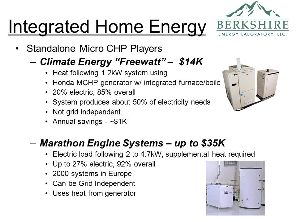 Standalone Micro CHP Players –Climate Energy Freewatt – $14K Heat following 1.2kW system using Honda MCHP generator w/ integrated furnace/boiler 20% electric, 85% overall System produces about 50% of electricity needs Not grid independent.