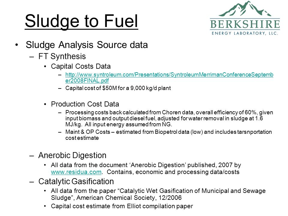 Sludge to Fuel Sludge Analysis Source data –FT Synthesis Capital Costs Data –http://www.syntroleum.com/Presentations/SyntroleumMerrimanConferenceSeptemb er2008FINAL.pdfhttp://www.syntroleum.com/Presentations/SyntroleumMerrimanConferenceSeptemb er2008FINAL.pdf –Capital cost of $50M for a 9,000 kg/d plant Production Cost Data –Processing costs back calculated from Choren data, overall efficiency of 60%, given input biomass and output diesel fuel, adjusted for water removal in sludge at 1.6 MJ/kg.