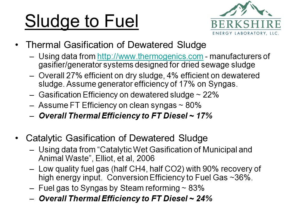 Sludge to Fuel Thermal Gasification of Dewatered Sludge –Using data from http://www.thermogenics.com - manufacturers of gasifier/generator systems designed for dried sewage sludgehttp://www.thermogenics.com –Overall 27% efficient on dry sludge, 4% efficient on dewatered sludge.