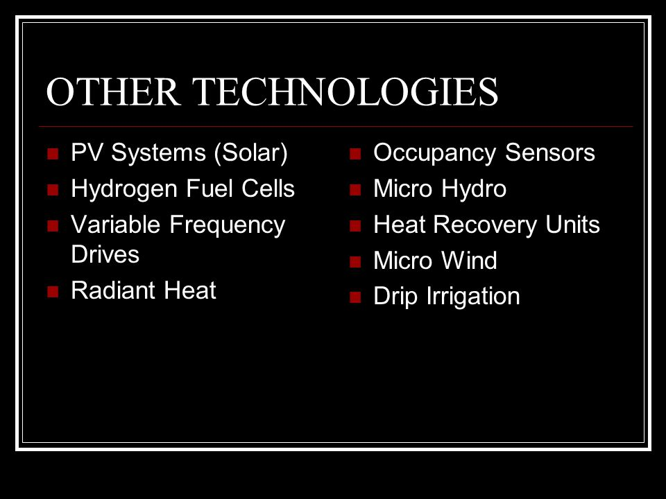 OTHER TECHNOLOGIES PV Systems (Solar) Hydrogen Fuel Cells Variable Frequency Drives Radiant Heat Occupancy Sensors Micro Hydro Heat Recovery Units Micro Wind Drip Irrigation