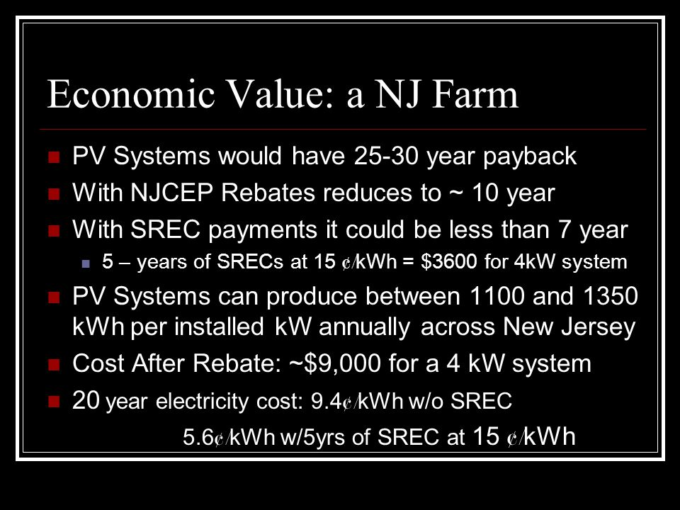 Economic Value: a NJ Farm PV Systems would have 25-30 year payback With NJCEP Rebates reduces to ~ 10 year With SREC payments it could be less than 7 year 5 – years of SRECs at 15 ¢/ kWh = $3600 for 4kW system PV Systems can produce between 1100 and 1350 kWh per installed kW annually across New Jersey Cost After Rebate: ~$9,000 for a 4 kW system 20 year electricity cost: 9.4 ¢/ kWh w/o SREC 5.6 ¢/ kWh w/5yrs of SREC at 15 ¢/ kWh