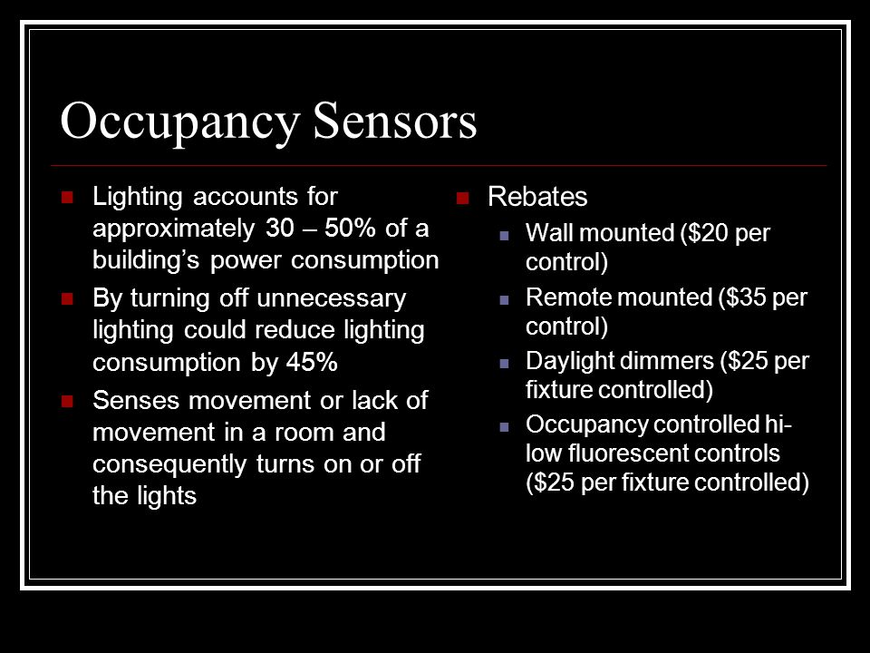 Occupancy Sensors Lighting accounts for approximately 30 – 50% of a building's power consumption By turning off unnecessary lighting could reduce lighting consumption by 45% Senses movement or lack of movement in a room and consequently turns on or off the lights Rebates Wall mounted ($20 per control) Remote mounted ($35 per control) Daylight dimmers ($25 per fixture controlled) Occupancy controlled hi- low fluorescent controls ($25 per fixture controlled)