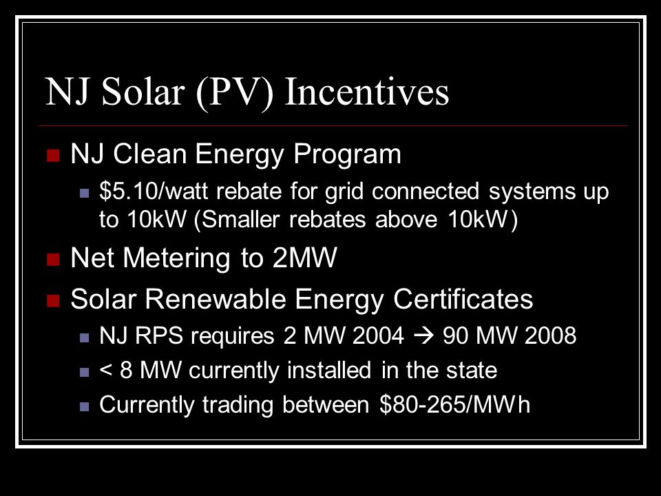 NJ Solar (PV) Incentives NJ Clean Energy Program $5.10/watt rebate for grid connected systems up to 10kW (Smaller rebates above 10kW) Net Metering to 2MW Solar Renewable Energy Certificates NJ RPS requires 2 MW 2004  90 MW 2008 < 8 MW currently installed in the state Currently trading between $80-265/MWh