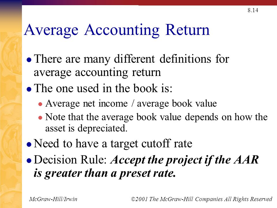 McGraw-Hill/Irwin ©2001 The McGraw-Hill Companies All Rights Reserved 8.14 Average Accounting Return There are many different definitions for average accounting return The one used in the book is: Average net income / average book value Note that the average book value depends on how the asset is depreciated.