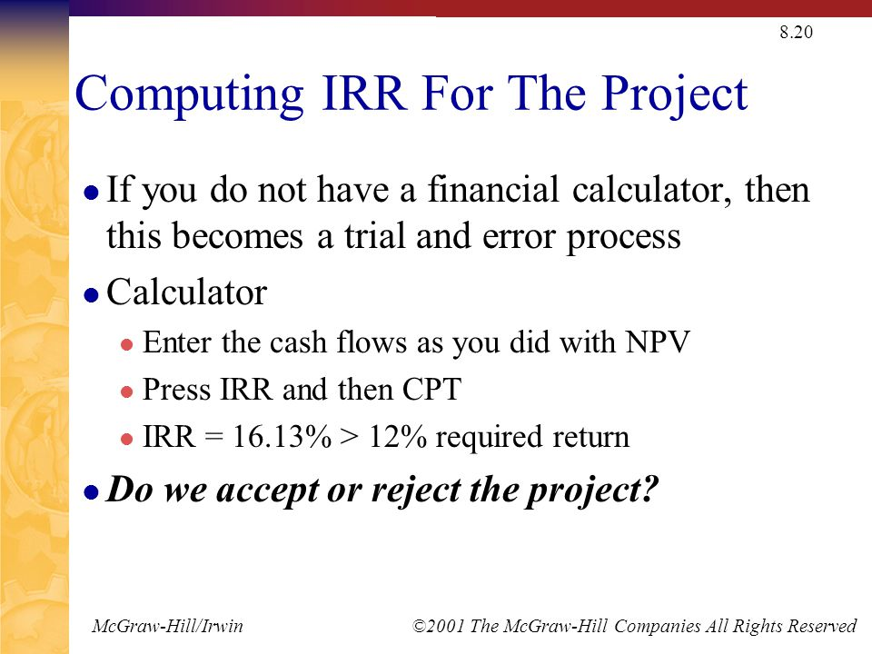 McGraw-Hill/Irwin ©2001 The McGraw-Hill Companies All Rights Reserved 8.20 Computing IRR For The Project If you do not have a financial calculator, then this becomes a trial and error process Calculator Enter the cash flows as you did with NPV Press IRR and then CPT IRR = 16.13% > 12% required return Do we accept or reject the project?