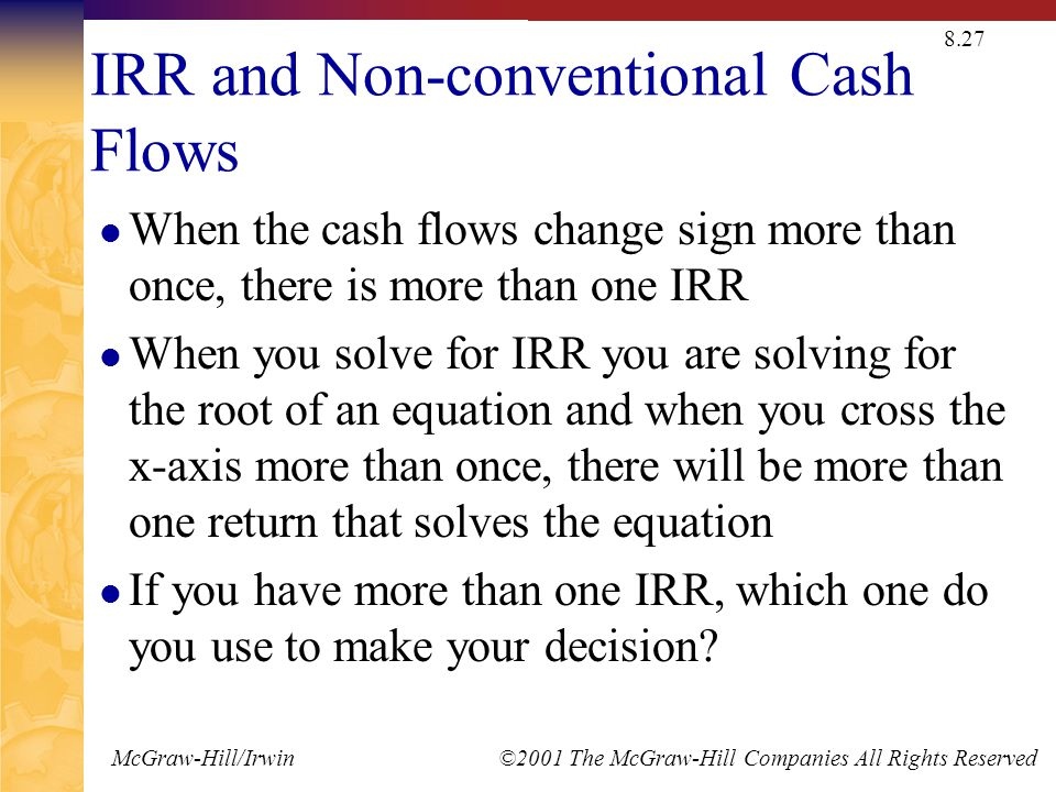 McGraw-Hill/Irwin ©2001 The McGraw-Hill Companies All Rights Reserved 8.27 IRR and Non-conventional Cash Flows When the cash flows change sign more than once, there is more than one IRR When you solve for IRR you are solving for the root of an equation and when you cross the x-axis more than once, there will be more than one return that solves the equation If you have more than one IRR, which one do you use to make your decision?