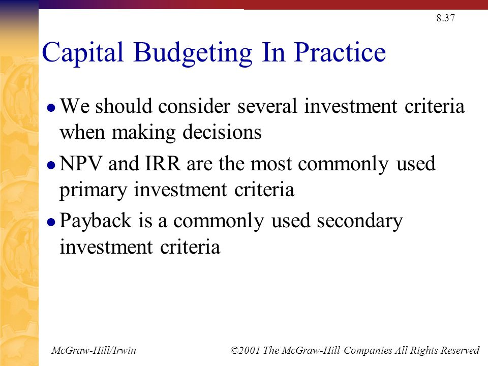 McGraw-Hill/Irwin ©2001 The McGraw-Hill Companies All Rights Reserved 8.37 Capital Budgeting In Practice We should consider several investment criteria when making decisions NPV and IRR are the most commonly used primary investment criteria Payback is a commonly used secondary investment criteria
