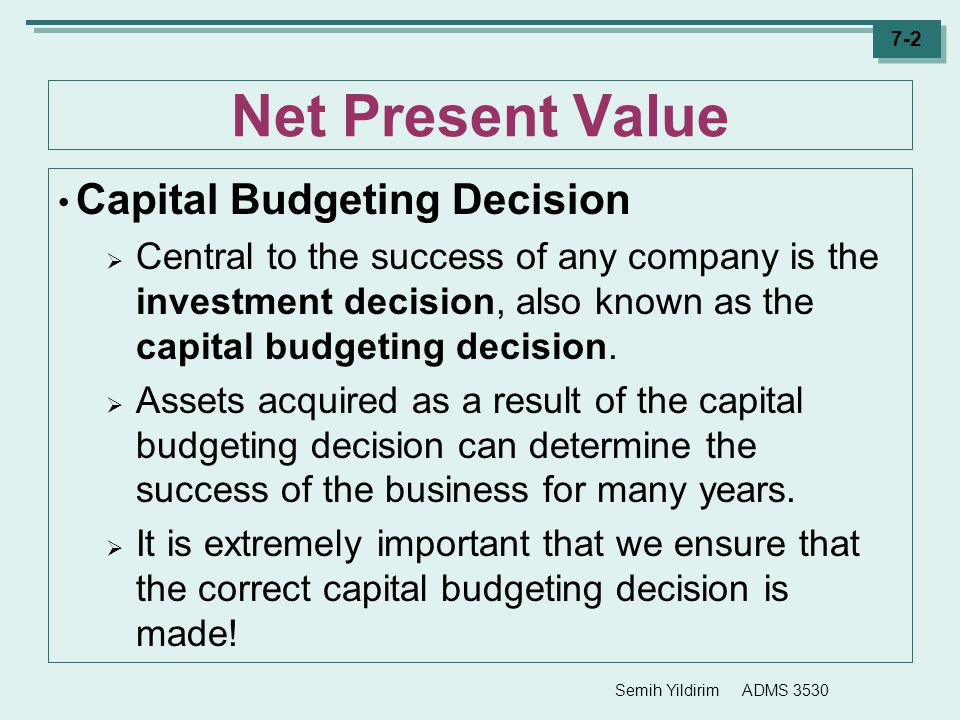 Semih Yildirim ADMS 3530 7-2 Net Present Value Capital Budgeting Decision  Central to the success of any company is the investment decision, also kno
