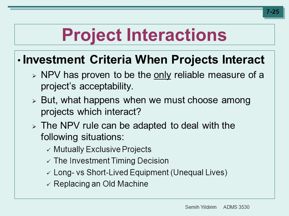 Semih Yildirim ADMS 3530 7-25 Project Interactions Investment Criteria When Projects Interact  NPV has proven to be the only reliable measure of a pr