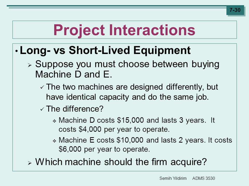 Semih Yildirim ADMS 3530 7-30 Project Interactions Long- vs Short-Lived Equipment  Suppose you must choose between buying Machine D and E. The two ma