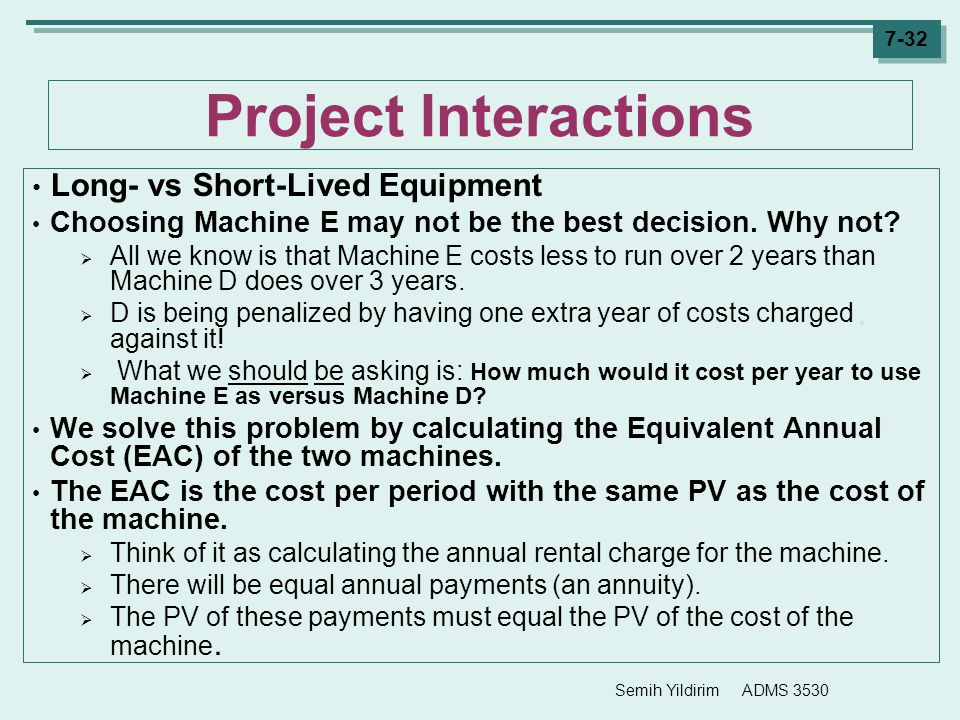 Semih Yildirim ADMS 3530 7-32 Project Interactions Long- vs Short-Lived Equipment Choosing Machine E may not be the best decision. Why not?  All we k