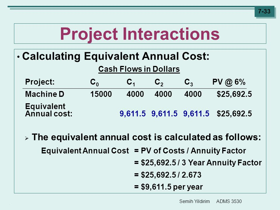 Semih Yildirim ADMS 3530 7-33 Project Interactions Calculating Equivalent Annual Cost: Cash Flows in Dollars Project:C 0 C 1 C 2 C 3 PV @ 6% Machine D