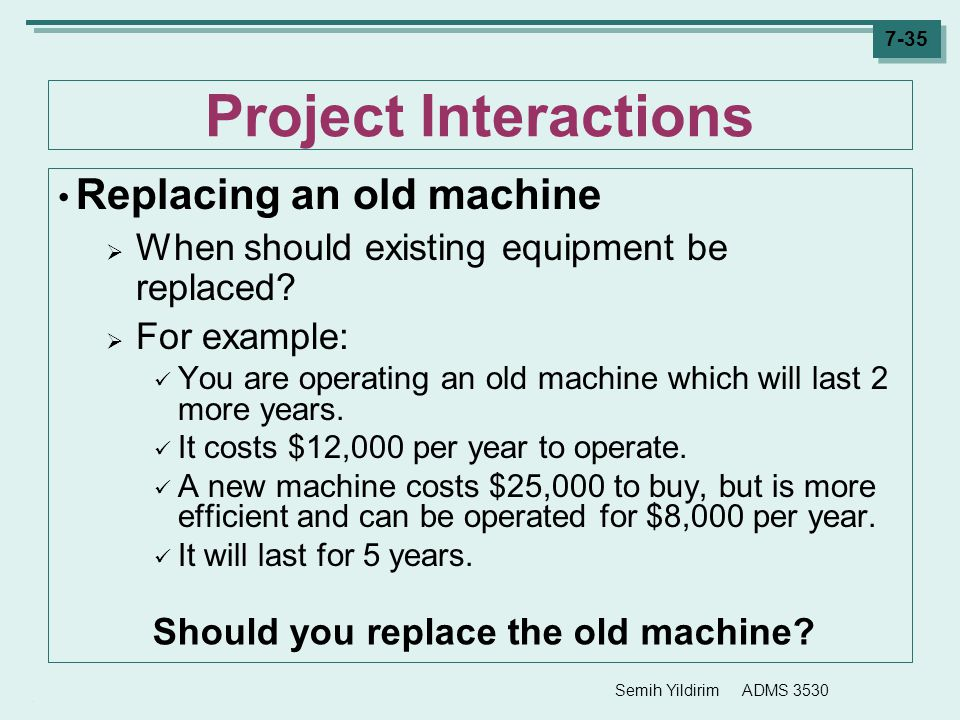 Semih Yildirim ADMS 3530 7-35 Project Interactions Replacing an old machine  When should existing equipment be replaced?  For example: You are opera