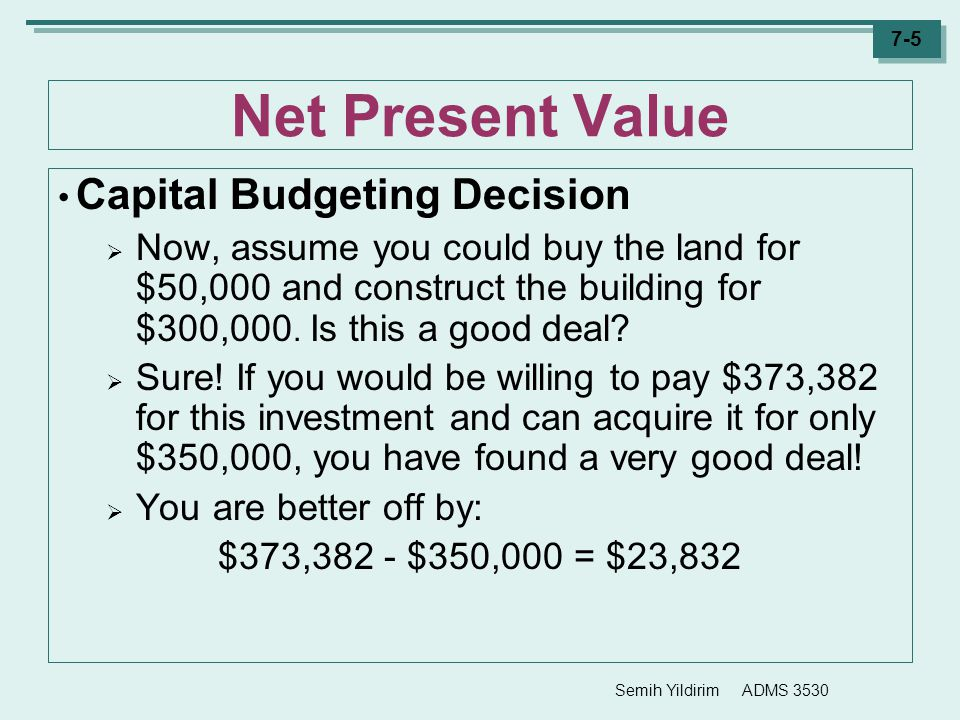 Semih Yildirim ADMS 3530 7-5 Net Present Value Capital Budgeting Decision  Now, assume you could buy the land for $50,000 and construct the building