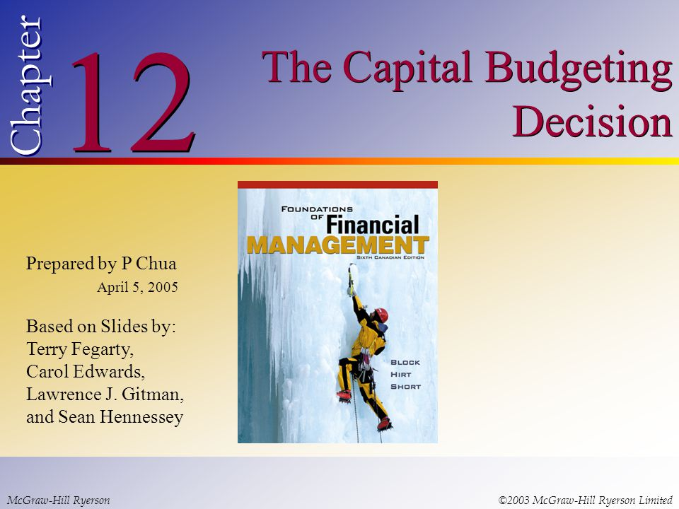 © 2003 McGraw-Hill Ryerson Limited 12 Chapter The Capital Budgeting Decision McGraw-Hill Ryerson©2003 McGraw-Hill Ryerson Limited Prepared by P Chua April 5, 2005 Based on Slides by: Terry Fegarty, Carol Edwards, Lawrence J.
