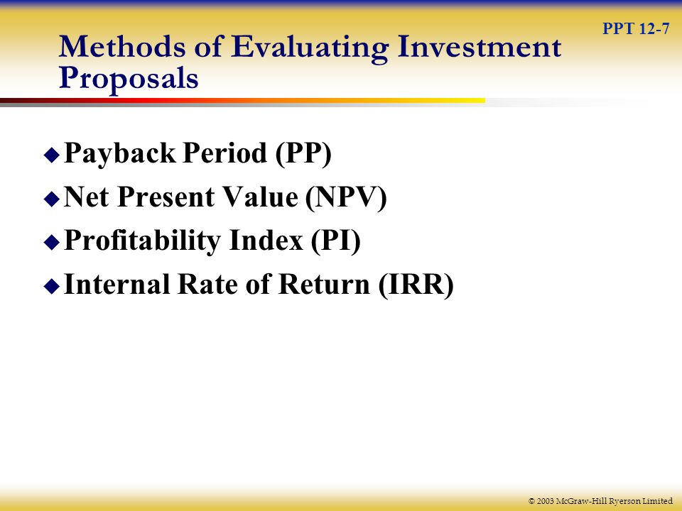 © 2003 McGraw-Hill Ryerson Limited Methods of Evaluating Investment Proposals  Payback Period (PP)  Net Present Value (NPV)  Profitability Index (PI)  Internal Rate of Return (IRR) PPT 12-7