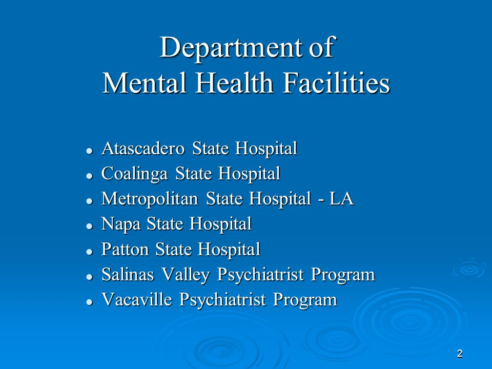 2 Department of Mental Health Facilities Atascadero State Hospital Atascadero State Hospital Coalinga State Hospital Coalinga State Hospital Metropolitan State Hospital - LA Metropolitan State Hospital - LA Napa State Hospital Napa State Hospital Patton State Hospital Patton State Hospital Salinas Valley Psychiatrist Program Salinas Valley Psychiatrist Program Vacaville Psychiatrist Program Vacaville Psychiatrist Program