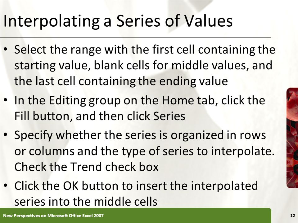 XP Interpolating a Series of Values Select the range with the first cell containing the starting value, blank cells for middle values, and the last cell containing the ending value In the Editing group on the Home tab, click the Fill button, and then click Series Specify whether the series is organized in rows or columns and the type of series to interpolate.