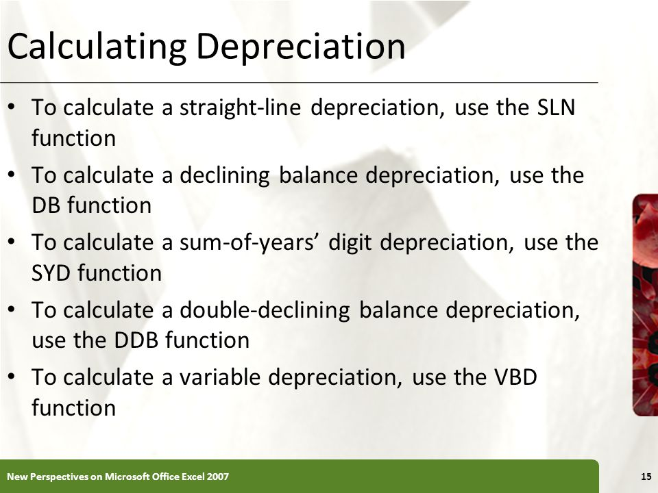 XP Calculating Depreciation To calculate a straight-line depreciation, use the SLN function To calculate a declining balance depreciation, use the DB function To calculate a sum-of-years' digit depreciation, use the SYD function To calculate a double-declining balance depreciation, use the DDB function To calculate a variable depreciation, use the VBD function New Perspectives on Microsoft Office Excel 200715