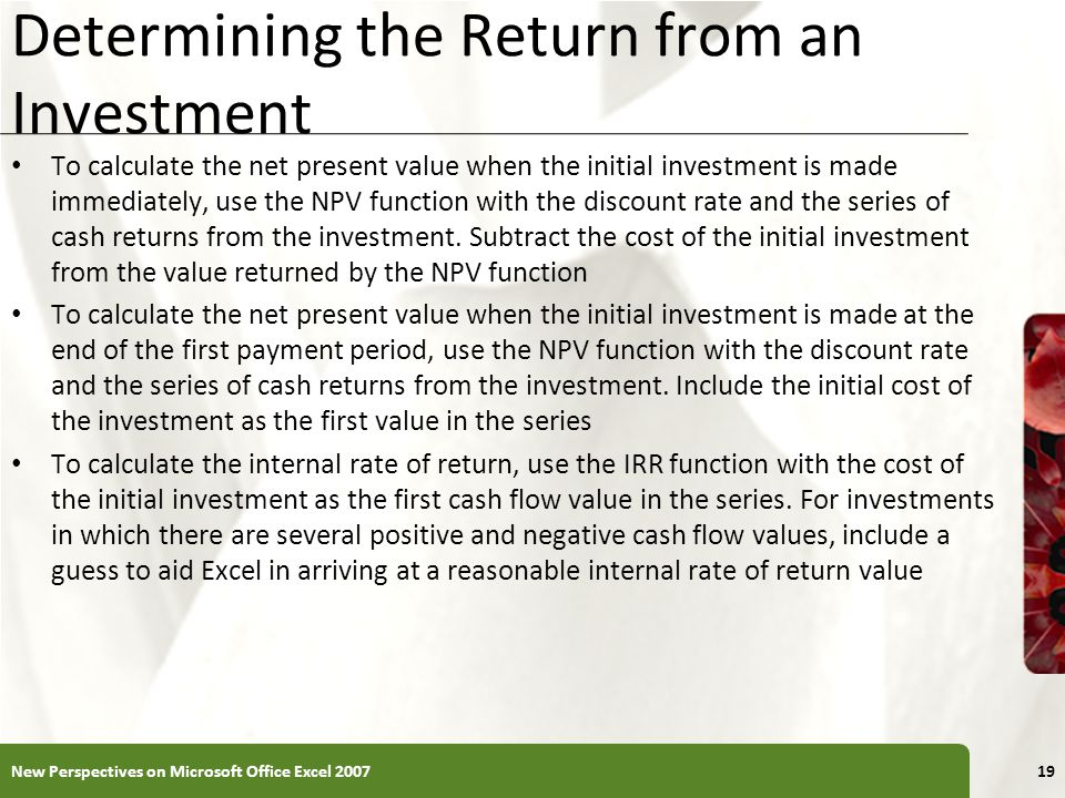 XP Determining the Return from an Investment To calculate the net present value when the initial investment is made immediately, use the NPV function with the discount rate and the series of cash returns from the investment.