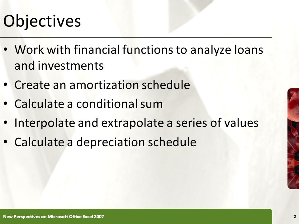 XP Objectives Work with financial functions to analyze loans and investments Create an amortization schedule Calculate a conditional sum Interpolate and extrapolate a series of values Calculate a depreciation schedule New Perspectives on Microsoft Office Excel 20072