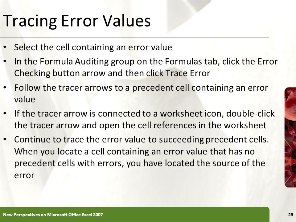 XP Tracing Error Values Select the cell containing an error value In the Formula Auditing group on the Formulas tab, click the Error Checking button arrow and then click Trace Error Follow the tracer arrows to a precedent cell containing an error value If the tracer arrow is connected to a worksheet icon, double-click the tracer arrow and open the cell references in the worksheet Continue to trace the error value to succeeding precedent cells.