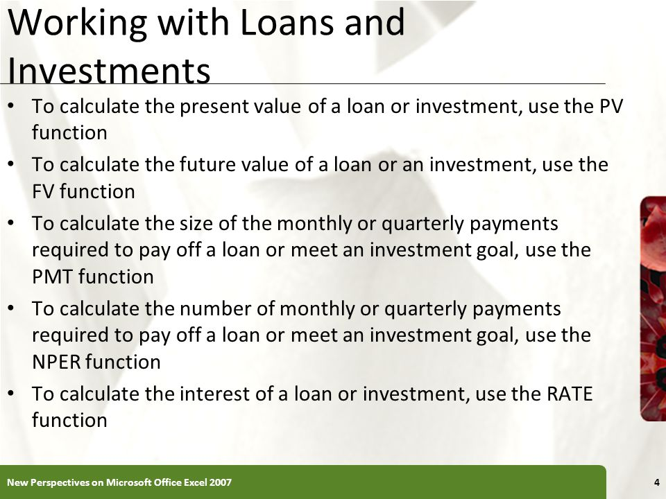 XP Working with Loans and Investments To calculate the present value of a loan or investment, use the PV function To calculate the future value of a loan or an investment, use the FV function To calculate the size of the monthly or quarterly payments required to pay off a loan or meet an investment goal, use the PMT function To calculate the number of monthly or quarterly payments required to pay off a loan or meet an investment goal, use the NPER function To calculate the interest of a loan or investment, use the RATE function New Perspectives on Microsoft Office Excel 20074