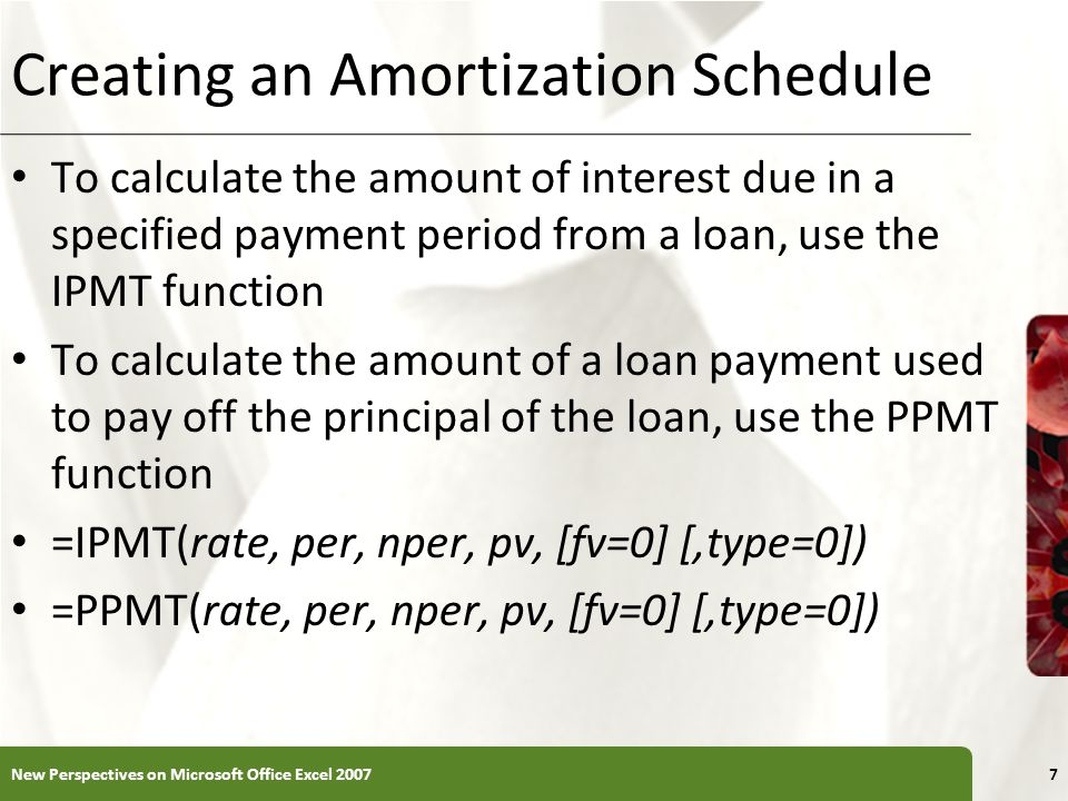 XP Creating an Amortization Schedule To calculate the amount of interest due in a specified payment period from a loan, use the IPMT function To calculate the amount of a loan payment used to pay off the principal of the loan, use the PPMT function =IPMT(rate, per, nper, pv, [fv=0] [,type=0]) =PPMT(rate, per, nper, pv, [fv=0] [,type=0]) New Perspectives on Microsoft Office Excel 20077