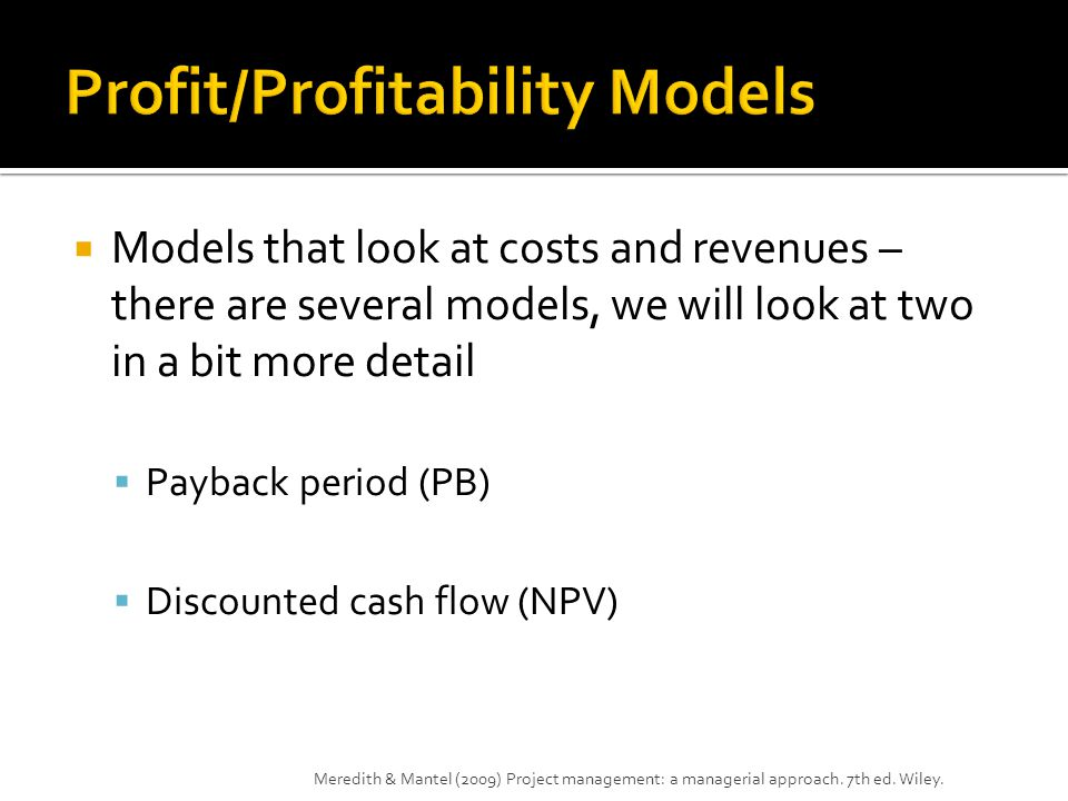  Models that look at costs and revenues – there are several models, we will look at two in a bit more detail  Payback period (PB)  Discounted cash flow (NPV) Meredith & Mantel (2009) Project management: a managerial approach.