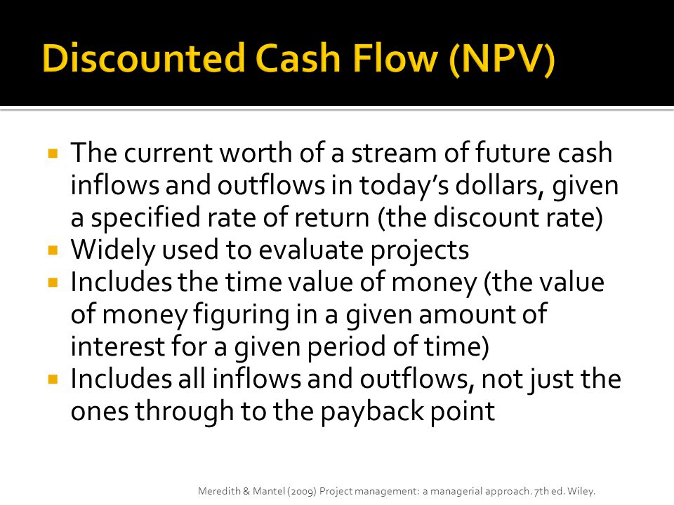  The current worth of a stream of future cash inflows and outflows in today's dollars, given a specified rate of return (the discount rate)  Widely used to evaluate projects  Includes the time value of money (the value of money figuring in a given amount of interest for a given period of time)  Includes all inflows and outflows, not just the ones through to the payback point Meredith & Mantel (2009) Project management: a managerial approach.