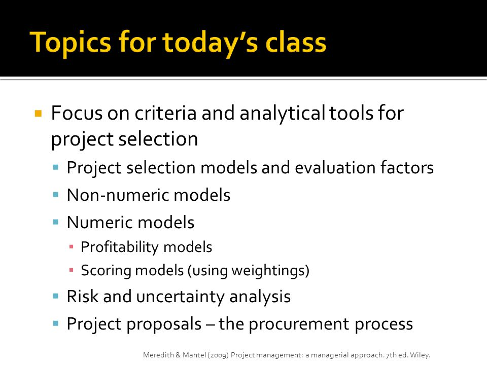  Focus on criteria and analytical tools for project selection  Project selection models and evaluation factors  Non-numeric models  Numeric models ▪ Profitability models ▪ Scoring models (using weightings)  Risk and uncertainty analysis  Project proposals – the procurement process Meredith & Mantel (2009) Project management: a managerial approach.