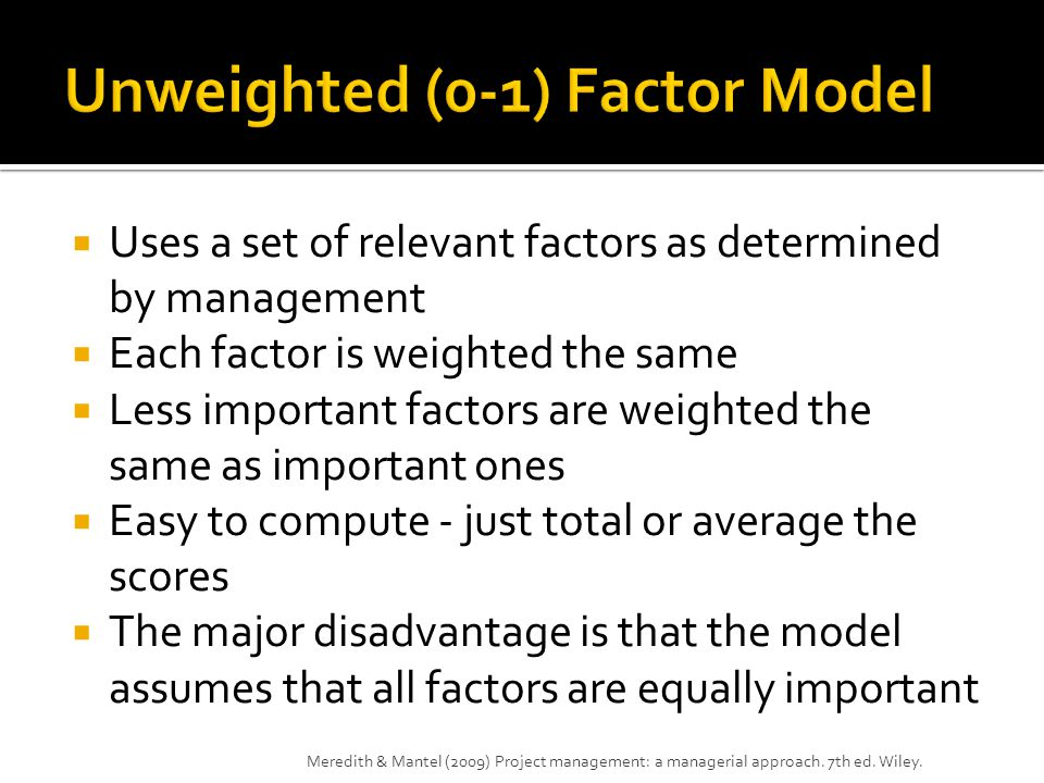  Uses a set of relevant factors as determined by management  Each factor is weighted the same  Less important factors are weighted the same as important ones  Easy to compute - just total or average the scores  The major disadvantage is that the model assumes that all factors are equally important Meredith & Mantel (2009) Project management: a managerial approach.