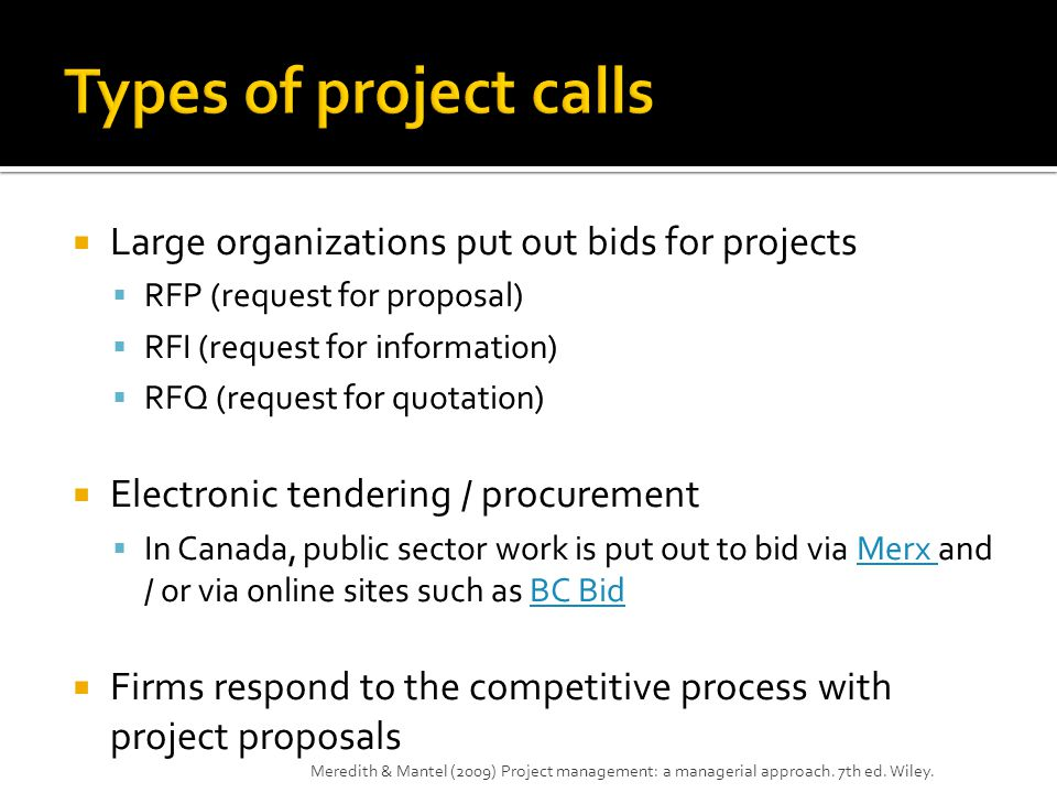  Large organizations put out bids for projects  RFP (request for proposal)  RFI (request for information)  RFQ (request for quotation)  Electronic tendering / procurement  In Canada, public sector work is put out to bid via Merx and / or via online sites such as BC BidMerx BC Bid  Firms respond to the competitive process with project proposals Meredith & Mantel (2009) Project management: a managerial approach.