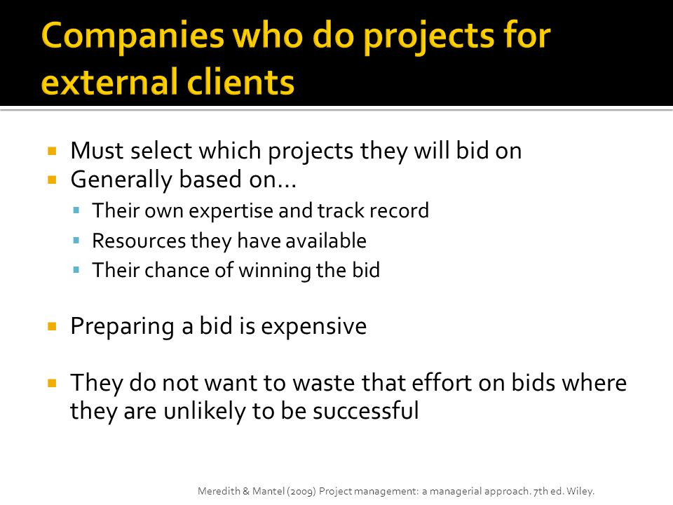  Must select which projects they will bid on  Generally based on…  Their own expertise and track record  Resources they have available  Their chance of winning the bid  Preparing a bid is expensive  They do not want to waste that effort on bids where they are unlikely to be successful Meredith & Mantel (2009) Project management: a managerial approach.