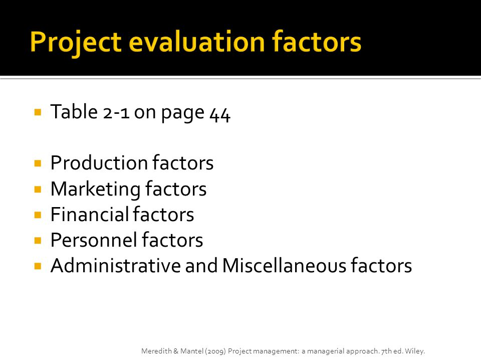  Table 2-1 on page 44  Production factors  Marketing factors  Financial factors  Personnel factors  Administrative and Miscellaneous factors Meredith & Mantel (2009) Project management: a managerial approach.