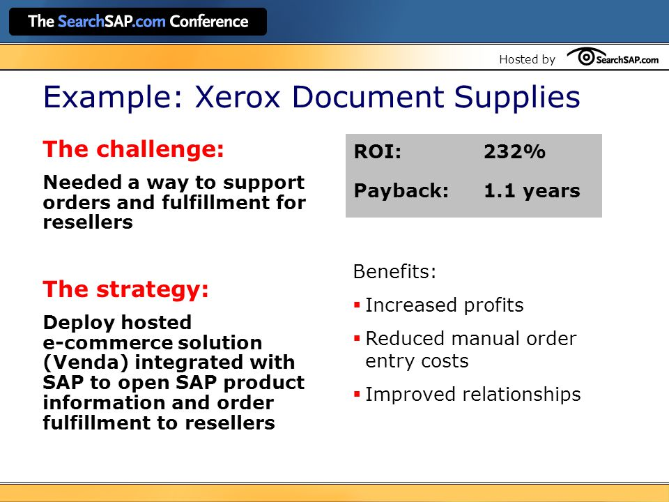 Hosted by Example: Xerox Document Supplies The challenge: Needed a way to support orders and fulfillment for resellers The strategy: Deploy hosted e-commerce solution (Venda) integrated with SAP to open SAP product information and order fulfillment to resellers ROI:232% Payback:1.1 years Benefits:  Increased profits  Reduced manual order entry costs  Improved relationships