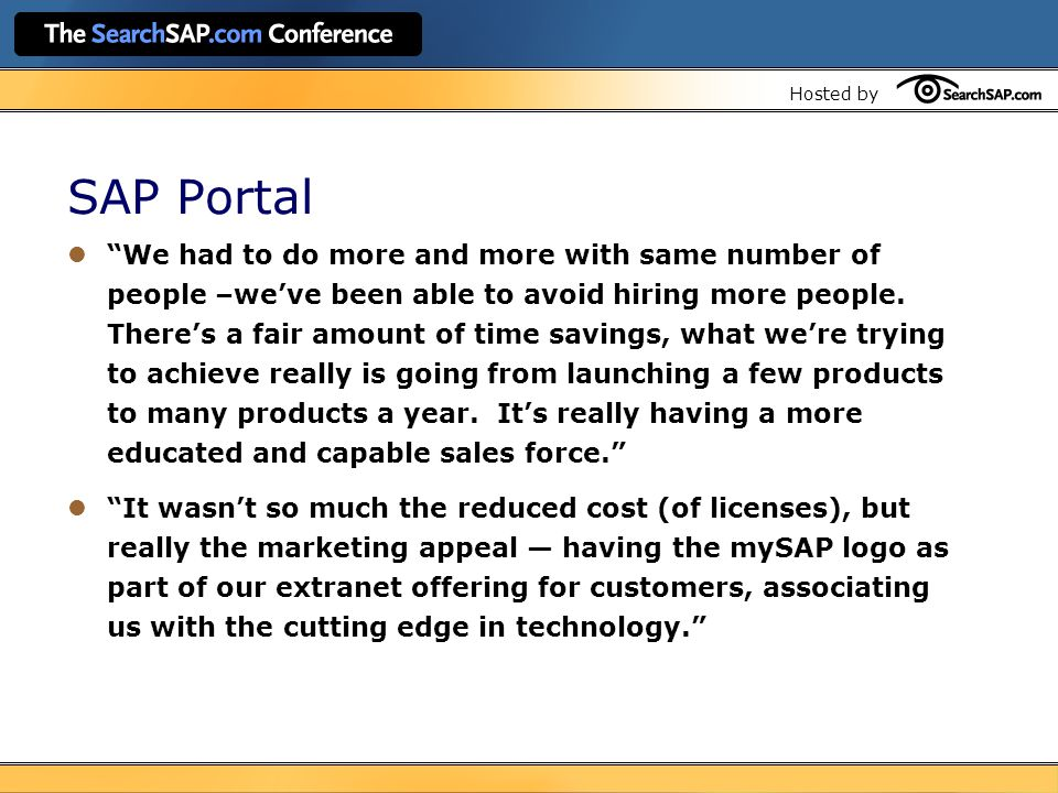 Hosted by SAP Portal We had to do more and more with same number of people –we've been able to avoid hiring more people.