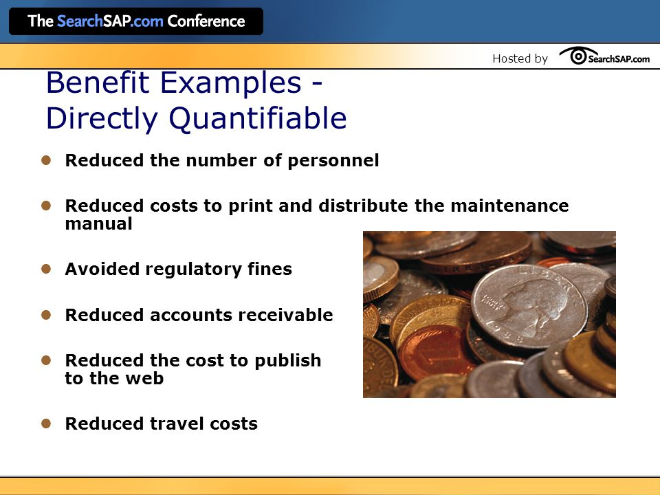 Hosted by Reduced the number of personnel Reduced costs to print and distribute the maintenance manual Avoided regulatory fines Reduced accounts receivable Reduced the cost to publish to the web Reduced travel costs Benefit Examples - Directly Quantifiable