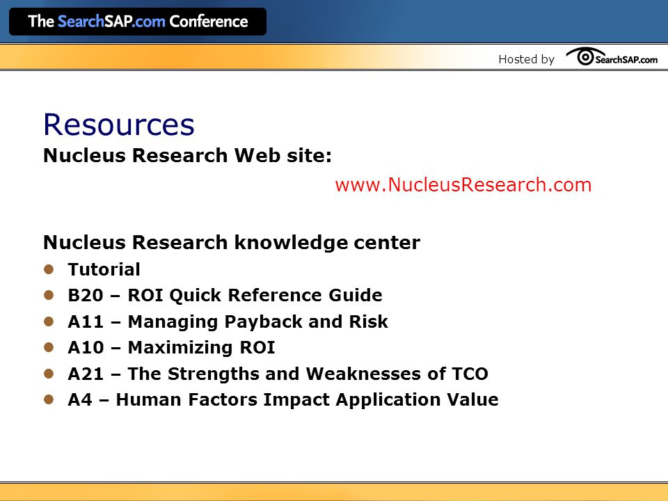 Hosted by Resources Nucleus Research Web site: www.NucleusResearch.com Nucleus Research knowledge center Tutorial B20 – ROI Quick Reference Guide A11 – Managing Payback and Risk A10 – Maximizing ROI A21 – The Strengths and Weaknesses of TCO A4 – Human Factors Impact Application Value