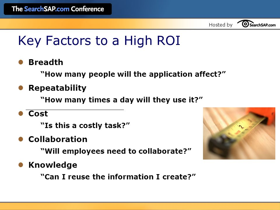 Hosted by Key Factors to a High ROI Breadth How many people will the application affect? Repeatability How many times a day will they use it? Cost Is this a costly task? Collaboration Will employees need to collaborate? Knowledge Can I reuse the information I create?