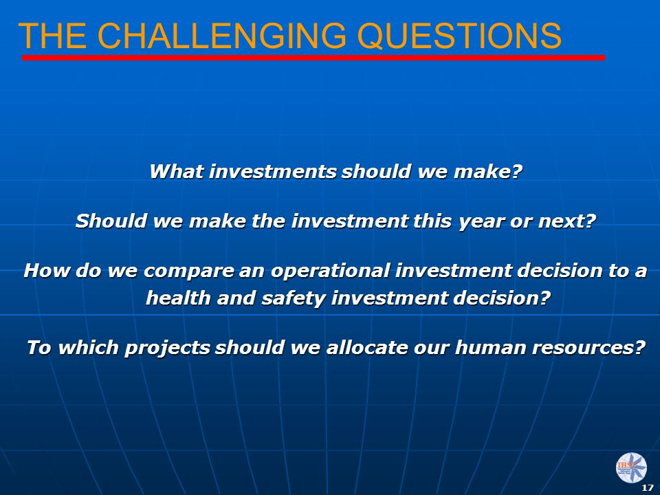17 THE CHALLENGING QUESTIONS What investments should we make? Should we make the investment this year or next? How do we compare an operational invest