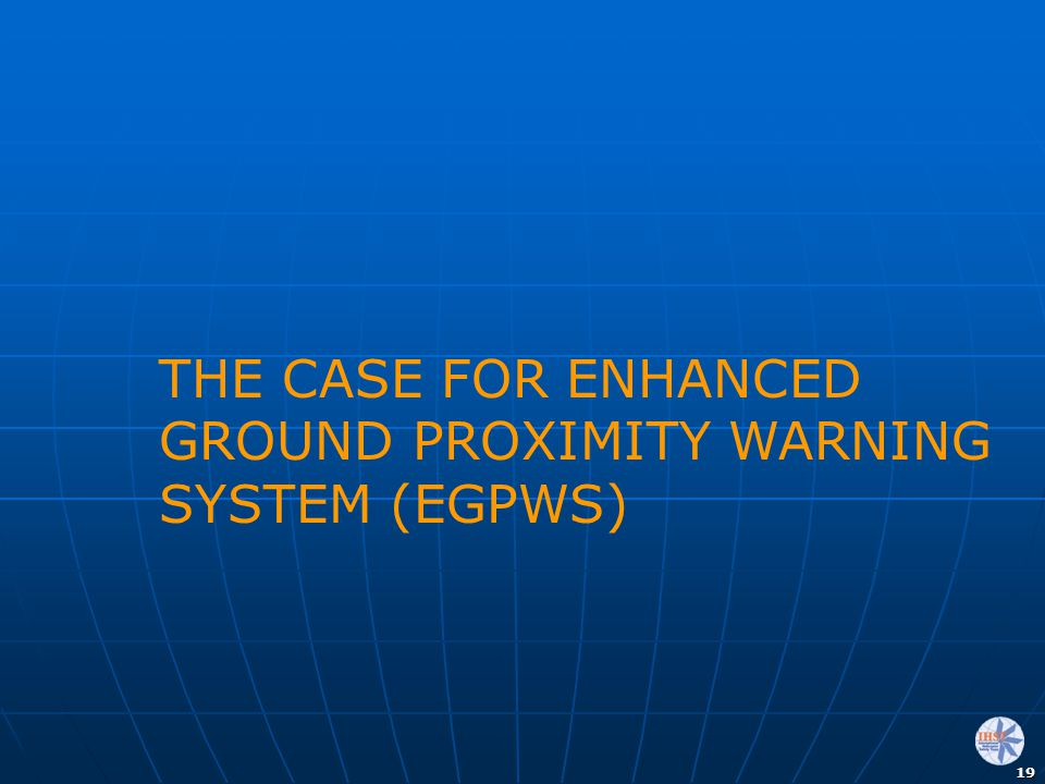 19 THE CASE FOR ENHANCED GROUND PROXIMITY WARNING SYSTEM (EGPWS)