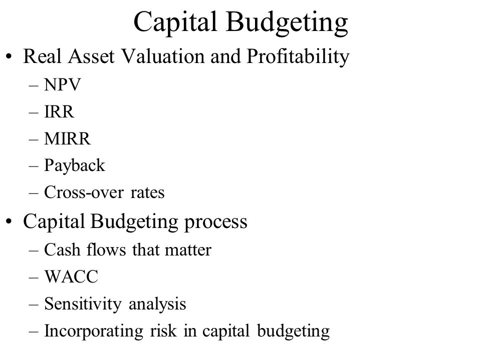 Capital Budgeting Real Asset Valuation and Profitability –NPV –IRR –MIRR –Payback –Cross-over rates Capital Budgeting process –Cash flows that matter –WACC –Sensitivity analysis –Incorporating risk in capital budgeting