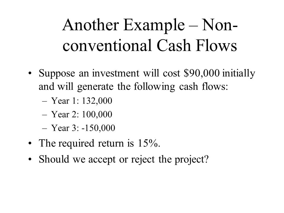 Another Example – Non- conventional Cash Flows Suppose an investment will cost $90,000 initially and will generate the following cash flows: –Year 1: 132,000 –Year 2: 100,000 –Year 3: -150,000 The required return is 15%.