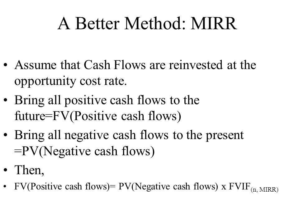 A Better Method: MIRR Assume that Cash Flows are reinvested at the opportunity cost rate.